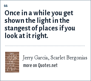 Jerry Garcia, Scarlet Bergonias: Once in a while you get shown the light in the stangest of places if you look at it right.