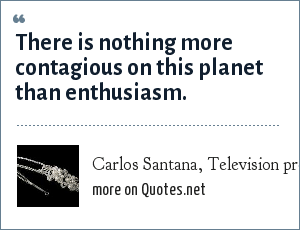 Carlos Santana, Television program--aired on VH1, september 2000: There is nothing more contagious on this planet than enthusiasm.