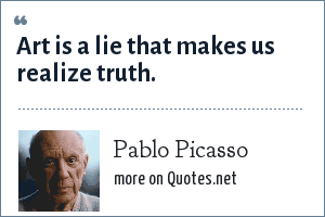 Pablo Picasso: Art is a lie that makes us realize truth.