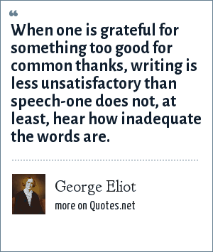 George Eliot: When one is grateful for something too good for common thanks, writing is less unsatisfactory than speech-one does not, at least, hear how inadequate the words are.