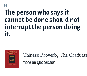 Chinese Proverb, The Graduates Book of Wisdom: The person who says it cannot be done should not interrupt the person doing it.
