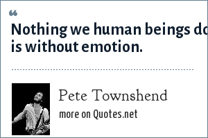 Pete Townshend: Nothing we human beings do is without emotion.