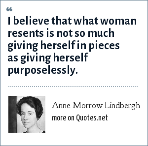 Anne Morrow Lindbergh: I believe that what woman resents is not so much giving herself in pieces as giving herself purposelessly.