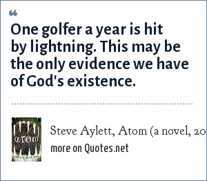 Steve Aylett, Atom (a novel, 2000): One golfer a year is hit by lightning. This may be the only evidence we have of God's existence.