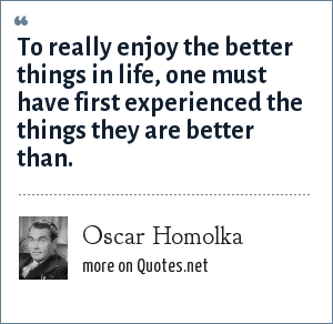 Oscar Homolka: To really enjoy the better things in life, one must have first experienced the things they are better than.