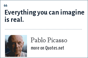 Pablo Picasso: Everything you can imagine is real.