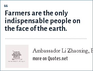 Ambassador Li Zhaoxing, PRC, Idaho Grain, Fall 2000, p.8: Farmers are the only indispensable people on the face of the earth.