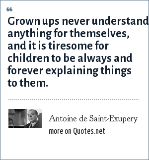 Antoine de Saint-Exupery: Grown ups never understand anything for themselves, and it is tiresome for children to be always and forever explaining things to them.