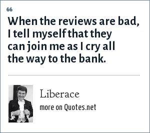 Liberace: When the reviews are bad, I tell myself that they can join me as I cry all the way to the bank.