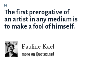 Pauline Kael: The first prerogative of an artist in any medium is to make a fool of himself.
