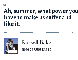 Russell Baker: Ah, summer, what power you have to make us suffer and like it.