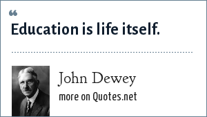 John Dewey: Education is life itself.