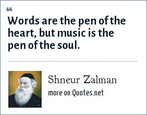 Shneur Zalman: Words are the pen of the heart, but music is the pen of the soul.