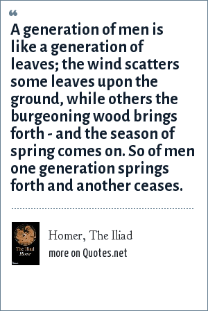 Homer, The Iliad: A generation of men is like a generation of leaves; the wind scatters some leaves upon the ground, while others the burgeoning wood brings forth - and the season of spring comes on. So of men one generation springs forth and another ceases.
