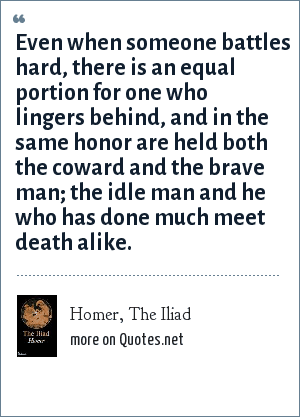 Homer, The Iliad: Even when someone battles hard, there is an equal portion for one who lingers behind, and in the same honor are held both the coward and the brave man; the idle man and he who has done much meet death alike.