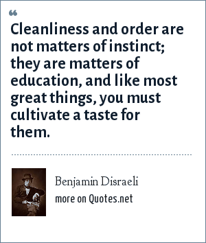 Benjamin Disraeli: Cleanliness and order are not matters of instinct; they are matters of education, and like most great things, you must cultivate a taste for them.