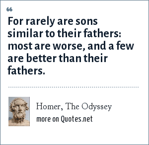 Homer, The Odyssey: For rarely are sons similar to their fathers: most are worse, and a few are better than their fathers.
