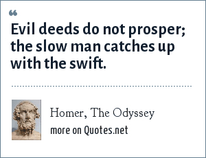 Homer, The Odyssey: Evil deeds do not prosper; the slow man catches up with the swift.