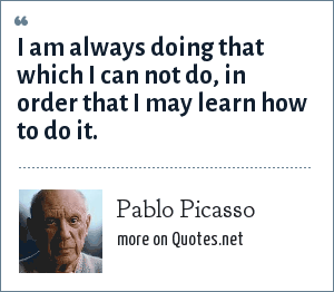 Pablo Picasso: I am always doing that which I can not do, in order that I may learn how to do it.