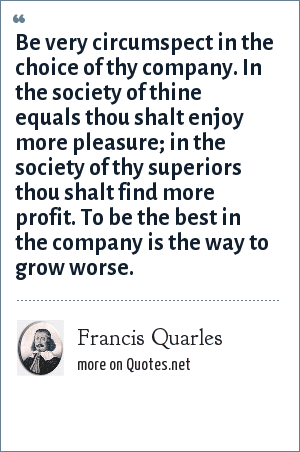 Francis Quarles: Be very circumspect in the choice of thy company. In the society of thine equals thou shalt enjoy more pleasure; in the society of thy superiors thou shalt find more profit. To be the best in the company is the way to grow worse.