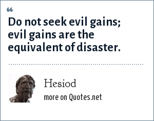 Hesiod: Do not seek evil gains; evil gains are the equivalent of disaster.