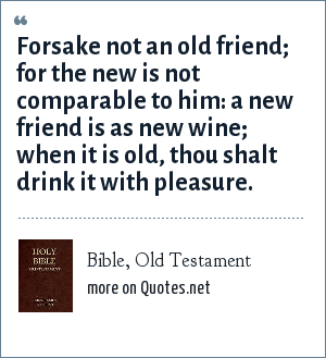 Bible, Old Testament: Forsake not an old friend; for the new is not comparable to him: a new friend is as new wine; when it is old, thou shalt drink it with pleasure.
