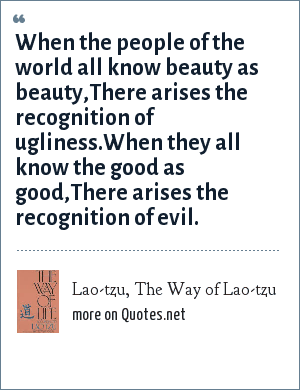 Lao-tzu, The Way of Lao-tzu: When the people of the world all know beauty as beauty,<br>There arises the recognition of ugliness.<br>When they all know the good as good,<br>There arises the recognition of evil.