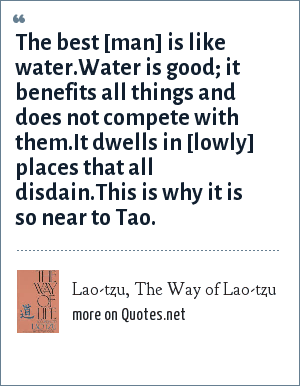 Lao-tzu, The Way of Lao-tzu: The best [man] is like water.Water is good; it benefits all things and does not compete with them.It dwells in [lowly] places that all disdain.This is why it is so near to Tao.