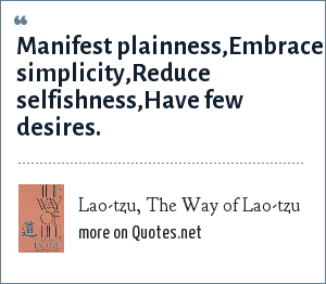 Lao-tzu, The Way of Lao-tzu: Manifest plainness,Embrace simplicity,Reduce selfishness,Have few desires.