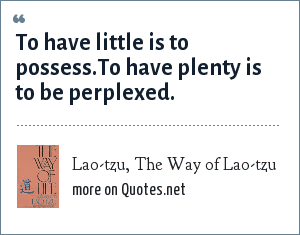 Lao-tzu, The Way of Lao-tzu: To have little is to possess.To have plenty is to be perplexed.