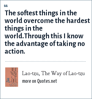 Lao-tzu, The Way of Lao-tzu: The softest things in the world overcome the hardest things in the world.Through this I know the advantage of taking no action.