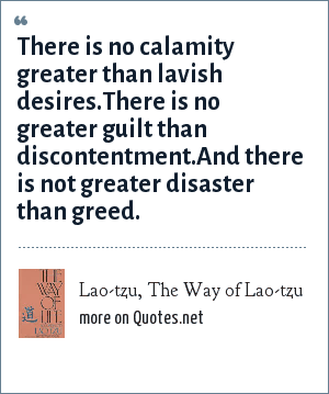 Lao-tzu, The Way of Lao-tzu: There is no calamity greater than lavish desires.There is no greater guilt than discontentment.And there is not greater disaster than greed.