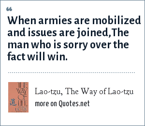 Lao-tzu, The Way of Lao-tzu: When armies are mobilized and issues are joined,The man who is sorry over the fact will win.