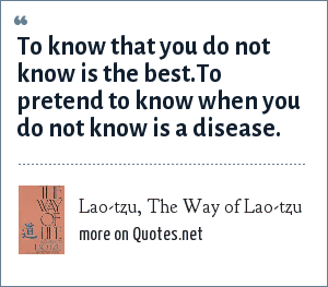 Lao-tzu, The Way of Lao-tzu: To know that you do not know is the best.To pretend to know when you do not know is a disease.