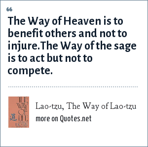 Lao-tzu, The Way of Lao-tzu: The Way of Heaven is to benefit others and not to injure.The Way of the sage is to act but not to compete.