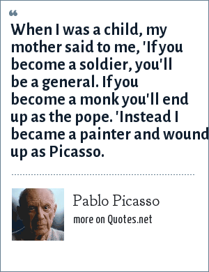 Pablo Picasso: When I was a child, my mother said to me, 'If you become a soldier, you'll be a general. If you become a monk you'll end up as the pope. 'Instead I became a painter and wound up as Picasso.