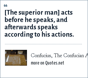 Confucius, The Confucian Analects: [The superior man] acts before he speaks, and afterwards speaks according to his actions.