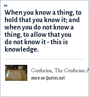Confucius, The Confucian Analects: When you know a thing, to hold that you know it; and when you do not know a thing, to allow that you do not know it - this is knowledge.