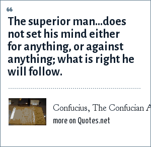 Confucius, The Confucian Analects: The superior man...does not set his mind either for anything, or against anything; what is right he will follow.