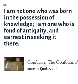 Confucius, The Confucian Analects: I am not one who was born in the possession of knowledge; I am one who is fond of antiquity, and earnest in seeking it there.