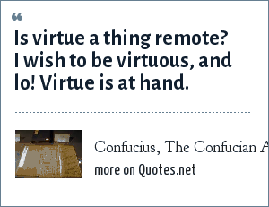 Confucius, The Confucian Analects: Is virtue a thing remote? I wish to be virtuous, and lo! Virtue is at hand.
