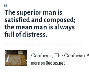 Confucius, The Confucian Analects: The superior man is satisfied and composed; the mean man is always full of distress.