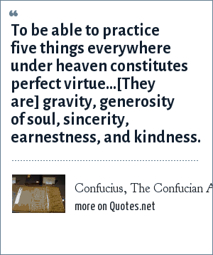 Confucius, The Confucian Analects: To be able to practice five things everywhere under heaven constitutes perfect virtue...[They are] gravity, generosity of soul, sincerity, earnestness, and kindness.