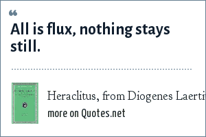 Heraclitus, from Diogenes Laertius, Lives of Eminent Philosophers: All is flux, nothing stays still.