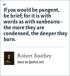 Robert Southey: If you would be pungent, be brief; for it is with words as with sunbeams - the more they are condensed, the deeper they burn.