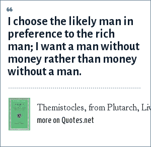 Themistocles, from Plutarch, Lives: I choose the likely man in preference to the rich man; I want a man without money rather than money without a man.