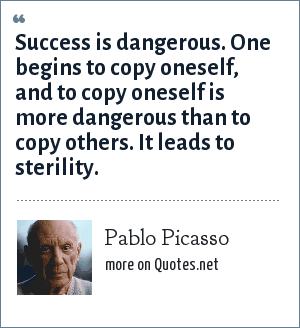 Pablo Picasso: Success is dangerous. One begins to copy oneself, and to copy oneself is more dangerous than to copy others. It leads to sterility.