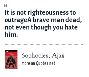 Sophocles, Ajax: It is not righteousness to outrage<br>A brave man dead, not even though you hate him.