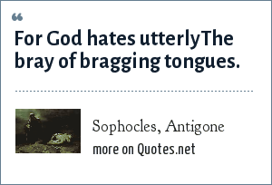 Sophocles, Antigone: For God hates utterly<br>The bray of bragging tongues.