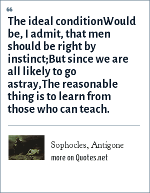 Sophocles, Antigone: The ideal conditionWould be, I admit, that men should be right by instinct;But since we are all likely to go astray,The reasonable thing is to learn from those who can teach.